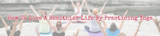 Healthier Life by Practicing Yoga