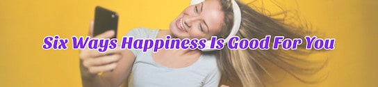Six Ways Happiness Is Good For You
